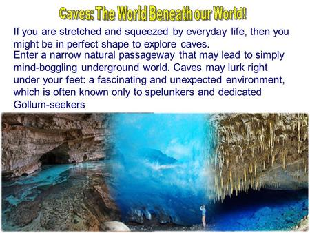 If you are stretched and squeezed by everyday life, then you might be in perfect shape to explore caves. Enter a narrow natural passageway that may lead.