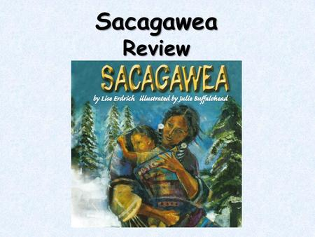 "SacagaweaReview. What genre is ""Sacagawea?"" "" Sacagawea"" is a biography. It tells a story about why a real-life person is important. It tells the events."
