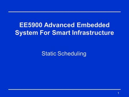 1 EE5900 Advanced Embedded System For Smart Infrastructure Static Scheduling.