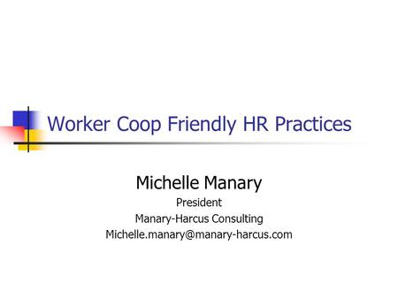 Worker Coop Friendly HR Practices Michelle Manary President Manary-Harcus Consulting
