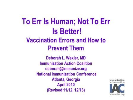To Err Is Human; Not To Err Is Better! Vaccination Errors and How to Prevent Them Deborah L. Wexler, MD Immunization Action Coalition