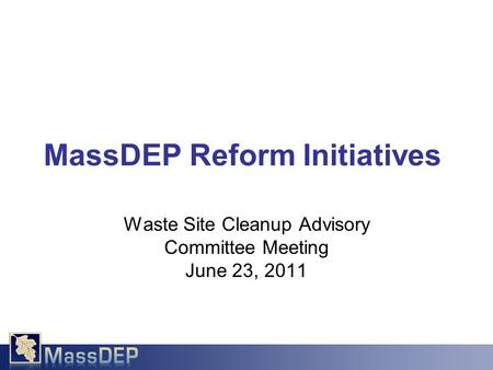 Waste Site Cleanup Advisory Committee Meeting June 23, 2011 MassDEP Reform Initiatives.