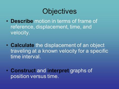 Objectives Describe motion in terms of frame of reference, displacement, time, and velocity. Calculate the displacement of an object traveling at a known.