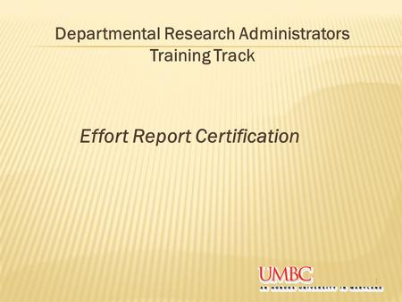 Effort Report Certification 1 Departmental Research Administrators Training Track.