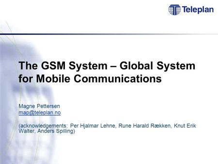 The <strong>GSM</strong> <strong>System</strong> – Global <strong>System</strong> for Mobile Communications Magne Pettersen (acknowledgements: Per Hjalmar Lehne, Rune Harald Rækken, Knut.