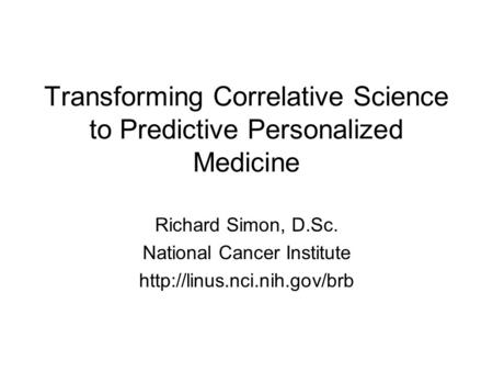 Transforming Correlative Science to Predictive Personalized Medicine Richard Simon, D.Sc. National Cancer Institute