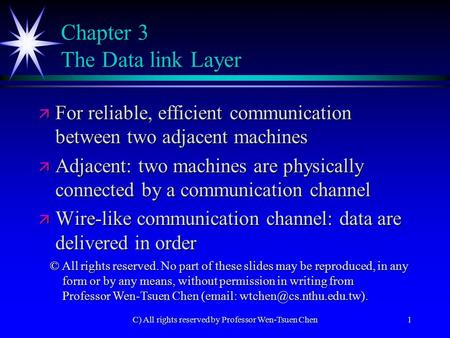 C) All rights reserved by Professor Wen-Tsuen Chen1 Chapter 3 The Data link Layer ä For reliable, efficient communication between two adjacent machines.