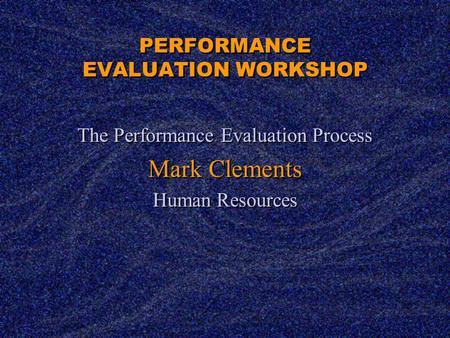 PERFORMANCE EVALUATION WORKSHOP The Performance Evaluation Process Mark Clements Human Resources The Performance Evaluation Process Mark Clements Human.