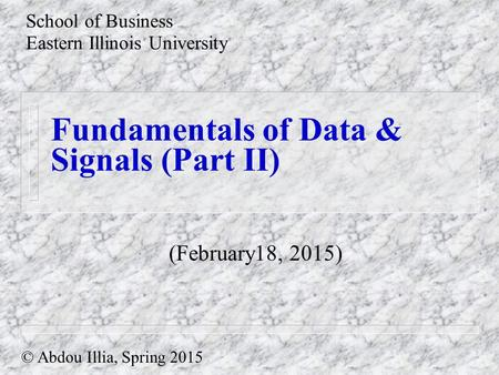 Fundamentals of Data & Signals (Part II) School of Business Eastern Illinois University © Abdou Illia, Spring 2015 (February18, 2015)