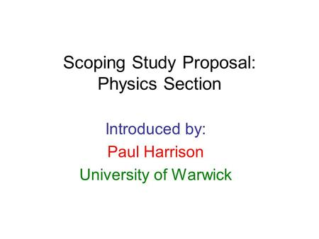 Scoping Study Proposal: Physics Section Introduced by: Paul Harrison University of Warwick.