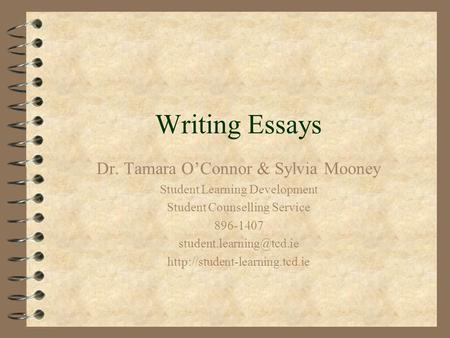 Writing Essays Dr. Tamara O'Connor & Sylvia Mooney Student Learning Development Student Counselling Service 896-1407