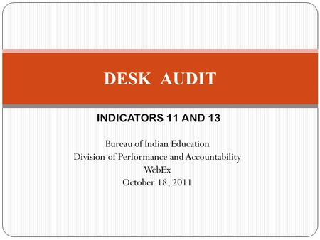 INDICATORS 11 AND 13 Bureau of Indian Education Division of Performance and Accountability WebEx October 18, 2011 DESK AUDIT.