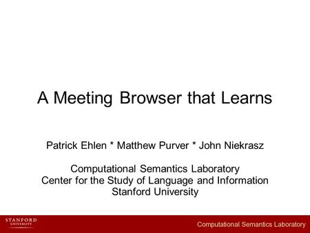 A Meeting Browser that Learns Patrick Ehlen * Matthew Purver * John Niekrasz Computational Semantics Laboratory Center for the Study of Language and Information.