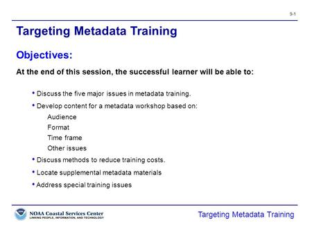 9-1 Targeting Metadata Training At the end of this session, the successful learner will be able to: Discuss the five major issues in metadata training.
