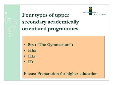 "Four types of upper secondary academically orientated programmes Stx (""The Gymnasium"") Hhx Htx Hf Focus: Preparation for higher education."