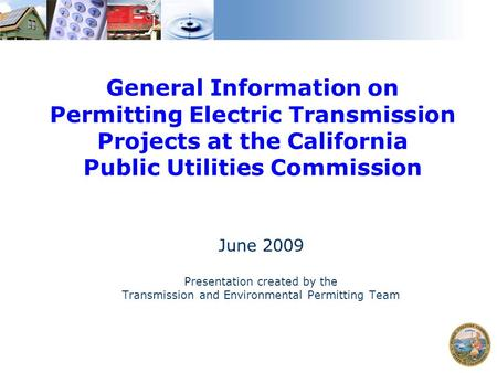 General Information on Permitting Electric Transmission Projects at the California Public Utilities Commission June 2009 Presentation created by the Transmission.
