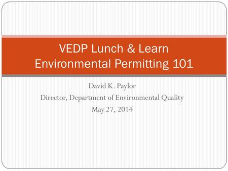 David K. Paylor Director, Department of Environmental Quality May 27, 2014 VEDP Lunch & Learn Environmental Permitting 101.