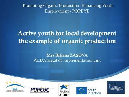  Promoting Organic Production Enhancing Youth Employment - POPEYE Active youth for local development the example of organic production Mrs Biljana ZASOVA.