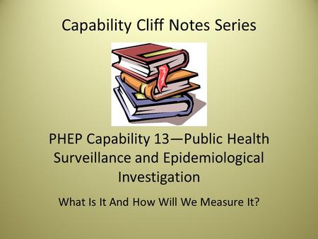 Capability Cliff Notes Series PHEP Capability 13—Public Health Surveillance and Epidemiological Investigation What Is It And How Will We Measure It?