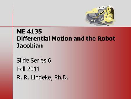ME 4135 Differential Motion and the Robot Jacobian Slide Series 6 Fall 2011 R. R. Lindeke, Ph.D.