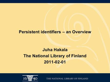 Persistent identifiers – an Overview Juha Hakala The National Library of Finland 2011-02-01.