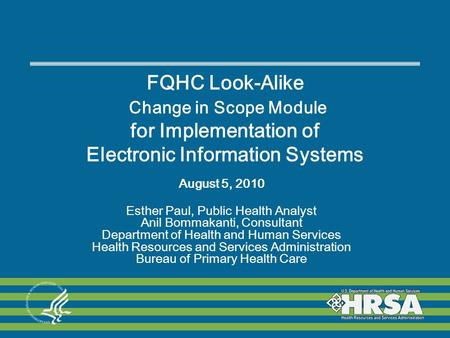 FQHC Look-Alike Change in Scope Module for Implementation of Electronic Information Systems August 5, 2010 Esther Paul, Public Health Analyst Anil Bommakanti,