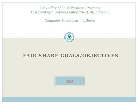 FAIR SHARE GOALS/OBJECTIVES EPA Office of Small Business Programs Disadvantaged Business Enterprise (DBE) Program Computer-Based Learning Series Start.