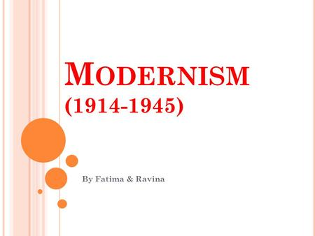 M ODERNISM (1914-1945) By Fatima & Ravina. W HAT IS MODERNISM ? Modernism is used to describe a movement of which was established during the 1900's and.