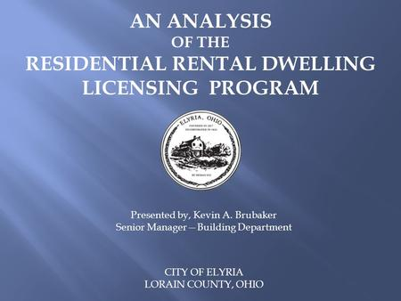 AN ANALYSIS OF THE RESIDENTIAL RENTAL DWELLING LICENSING PROGRAM CITY OF ELYRIA LORAIN COUNTY, OHIO Presented by, Kevin A. Brubaker Senior Manager—Building.
