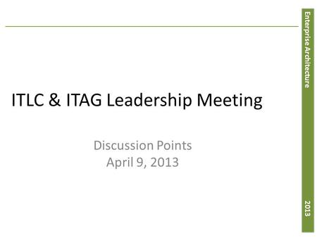 Enterprise Architecture 2013 ITLC & ITAG Leadership Meeting Discussion Points April 9, 2013.