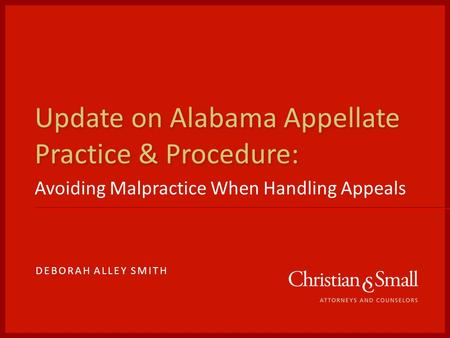Update on Alabama Appellate Practice & Procedure: Avoiding Malpractice When Handling Appeals DEBORAH ALLEY SMITH.