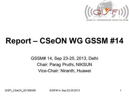 GISFI_CSeON_201309405GISFI#14, Sep 23-25 20131 Report – CSeON WG GSSM #14 GSSM# 14, Sep 23-25, 2013, Delhi Chair: Parag Pruthi, NIKSUN Vice-Chair: Niranth,