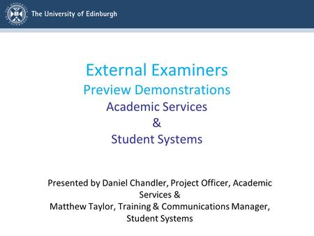External Examiners Preview Demonstrations Academic Services & Student Systems Presented by Daniel Chandler, Project Officer, Academic Services & Matthew.