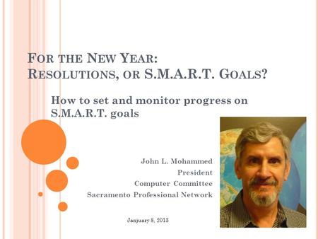 F OR THE N EW Y EAR : R ESOLUTIONS, OR S.M.A.R.T. G OALS ? How to set and monitor progress on S.M.A.R.T. goals John L. Mohammed President Computer Committee.