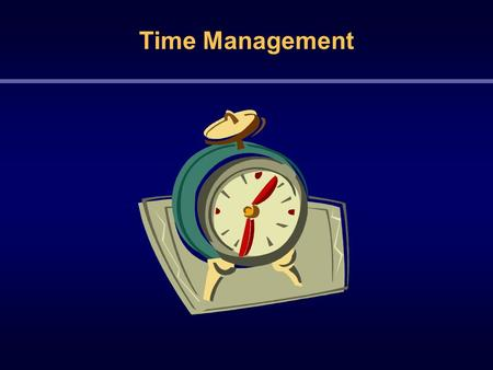 Time Management.  Time is a resource with a start and an end  Time goes by quickly  Time has no mercy  Time moves, doesn't stop  Time can never be.