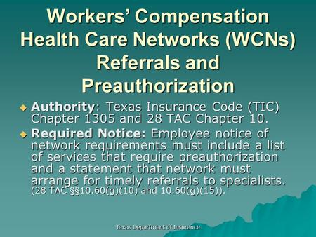 Texas Department of Insurance Workers' Compensation Health Care Networks (WCNs) Referrals and Preauthorization  Authority: Texas Insurance Code (TIC)