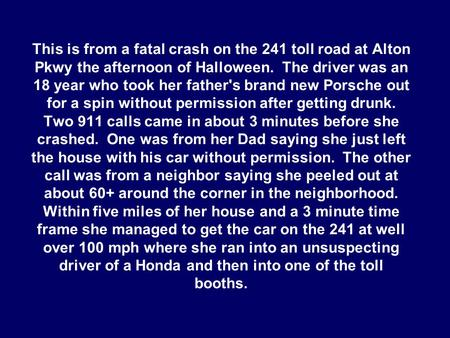 This is from a fatal crash on the 241 toll road at Alton Pkwy the afternoon of Halloween. The driver was an 18 year who took her father's brand new Porsche.