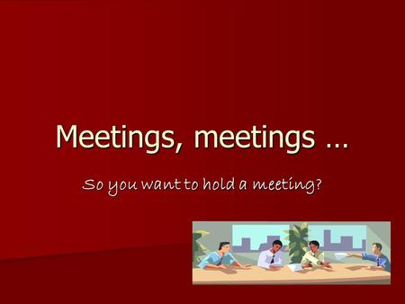 Meetings, meetings … So you want to hold a meeting?