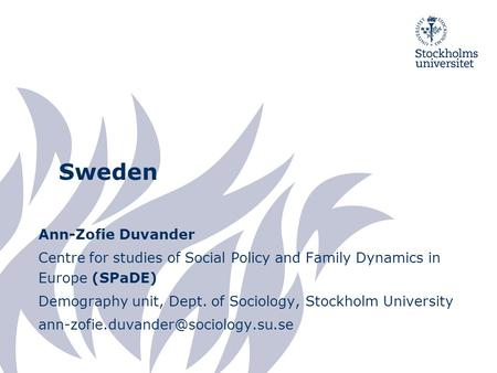 Sweden Ann-Zofie Duvander Centre for studies of Social Policy and Family Dynamics in Europe (SPaDE) Demography unit, Dept. of Sociology, Stockholm University.