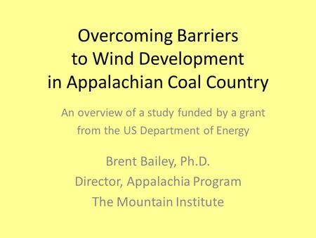 Overcoming Barriers to Wind Development in Appalachian Coal Country Brent Bailey, Ph.D. Director, Appalachia Program The Mountain Institute An overview.