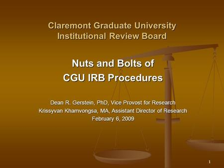1 Claremont Graduate University Institutional Review Board Nuts and Bolts of CGU IRB Procedures Dean R. Gerstein, PhD, Vice Provost for Research Krissyvan.