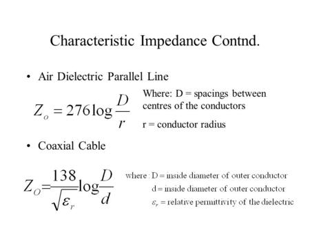 Characteristic Impedance Contnd. Air Dielectric Parallel Line Coaxial Cable Where: D = spacings between centres of the conductors r = conductor radius.