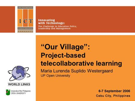"""Our Village"": Project-based telecollaborative learning Maria Lurenda Suplido Westergaard UP Open University 6-7 September 2006."