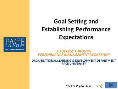 A SUCCESS THROUGH PERFORMANCE MANAGEMENT WORKSHOP ORGANIZATIONAL LEARNING & DEVELOPMENT DEPARTMENT PACE UNIVERSITY Goal Setting and Establishing Performance.