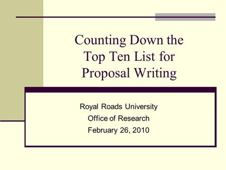 Counting Down the Top Ten List for Proposal Writing Royal Roads University Office of Research February 26, 2010.
