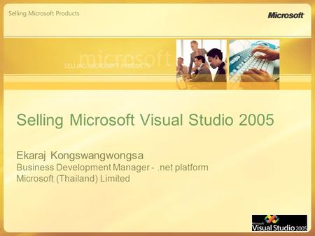 Selling Microsoft Visual Studio 2005 Ekaraj Kongswangwongsa Business Development Manager -.net platform Microsoft (Thailand) Limited.