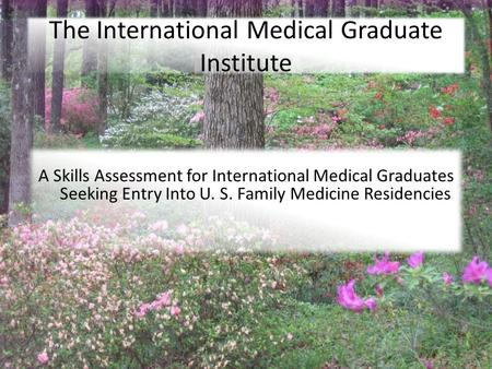 7/27/2010 The International Medical Graduate Institute A Skills Assessment for International Medical Graduates Seeking Entry Into U. S. Family Medicine.