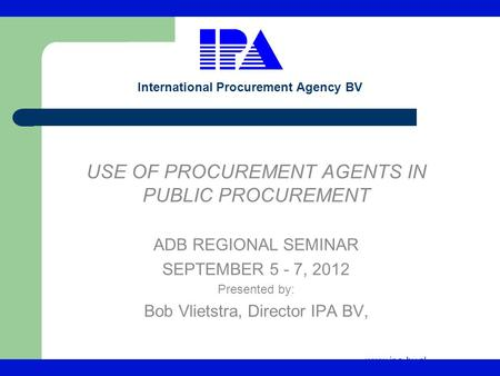 Www.ipa-bv.nl International Procurement Agency BV USE OF PROCUREMENT AGENTS IN PUBLIC PROCUREMENT ADB REGIONAL SEMINAR SEPTEMBER 5 - 7, 2012 Presented.