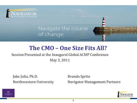 1 The CMO – One Size Fits All? Jake Julia, Ph.D.Brenda Sprite Northwestern UniversityNavigator Management Partners Session Presented at the Inaugural Global.