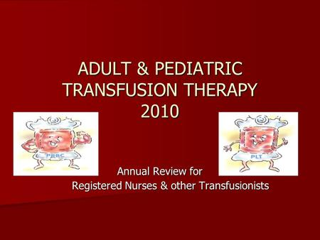 ADULT & PEDIATRIC TRANSFUSION THERAPY 2010 Annual Review for Registered Nurses & other Transfusionists.